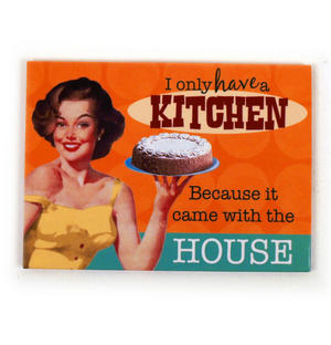 I ONLY HAVE A KITCHEN BECAUSE IT CAME WITH THE HOUSE - FRIDGE MAGNET
