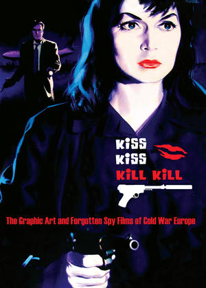 Kiss Kiss Kill Kill: The Graphic Art And Forgotten Spy Films Of Cold War Europe Thumbnail 1