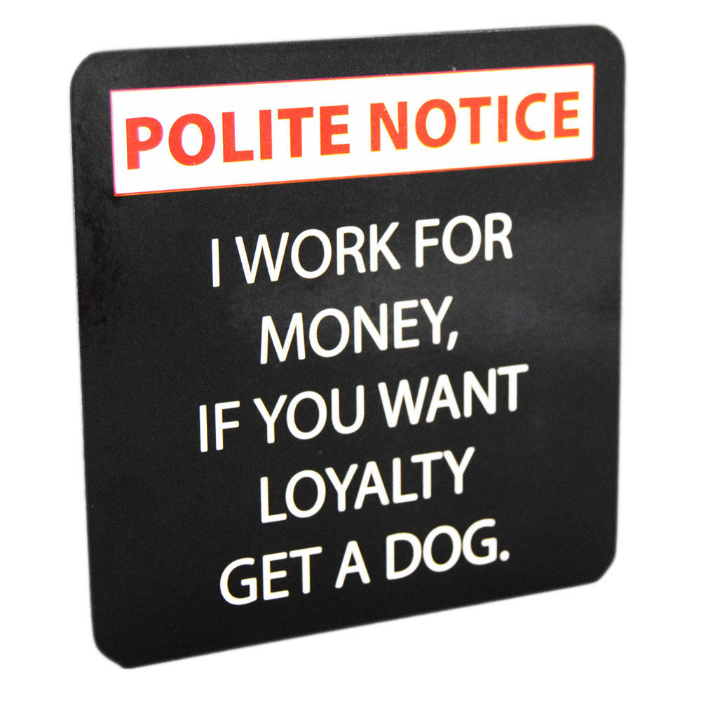 Drink coaster i work for money if you want loyalty get a for Perfect drink pro scale