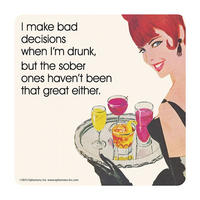I Make Bad Decisions When I'm Drunk, But The Sober Ones Haven't Been That Great Either Coaster