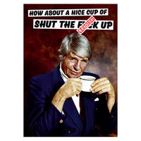 How About A Nice Cup Of Shut The F*ck Up Greeting Card