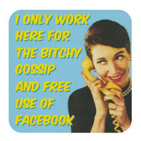 """I Only Work Here For The Bitchy Gossip And Free Use Of Facebook"" Single Coaster"