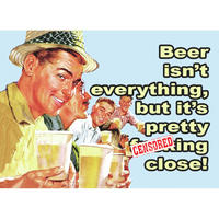 """Beer Isn't Everything But It's Pretty F*cking Close"" Fridge Magnet"