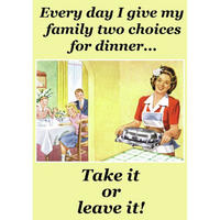 Every Day I Give My Family Two Choices For Dinner? Take It Or Leave It! Greeting Card