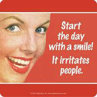 """Start the day with a smile, it irritates people."" Single Coaster"