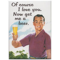 Of Course I Love You. Now Get Me A Beer Magnet