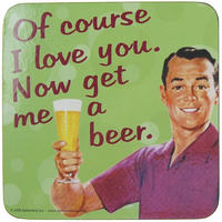 Of Course I Love You. Now Get Me A Beer Single Coaster