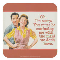 Oh, I'm Sorry. You Must Be Confusing Me With The Maid We Don't Have Single Coaster