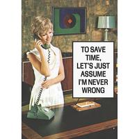 To Save Time, Let's Just Assume I'm Never Wrong Greeting Card
