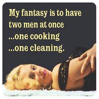 My Fantasy Is To Have Two Men At Once ?One Cooking ?One Cleaning Single Coaster