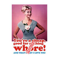 You're A Cheap Good For Nothing Wh*re! And That's Why I Love You Greeting Card