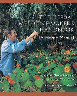 Herbal Medicine Maker's Handbook - A Home Manual by James Green
