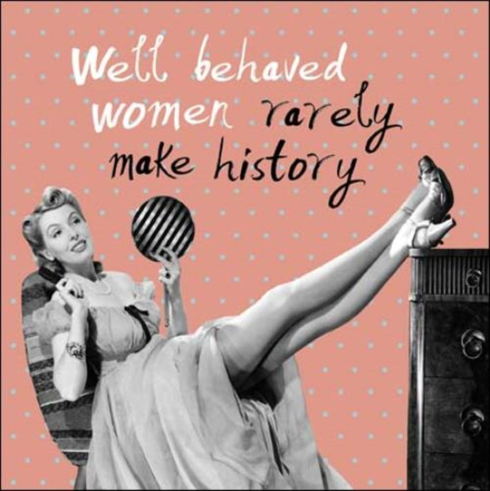 Well Behaved Women Rarely Make History Retro Humour
