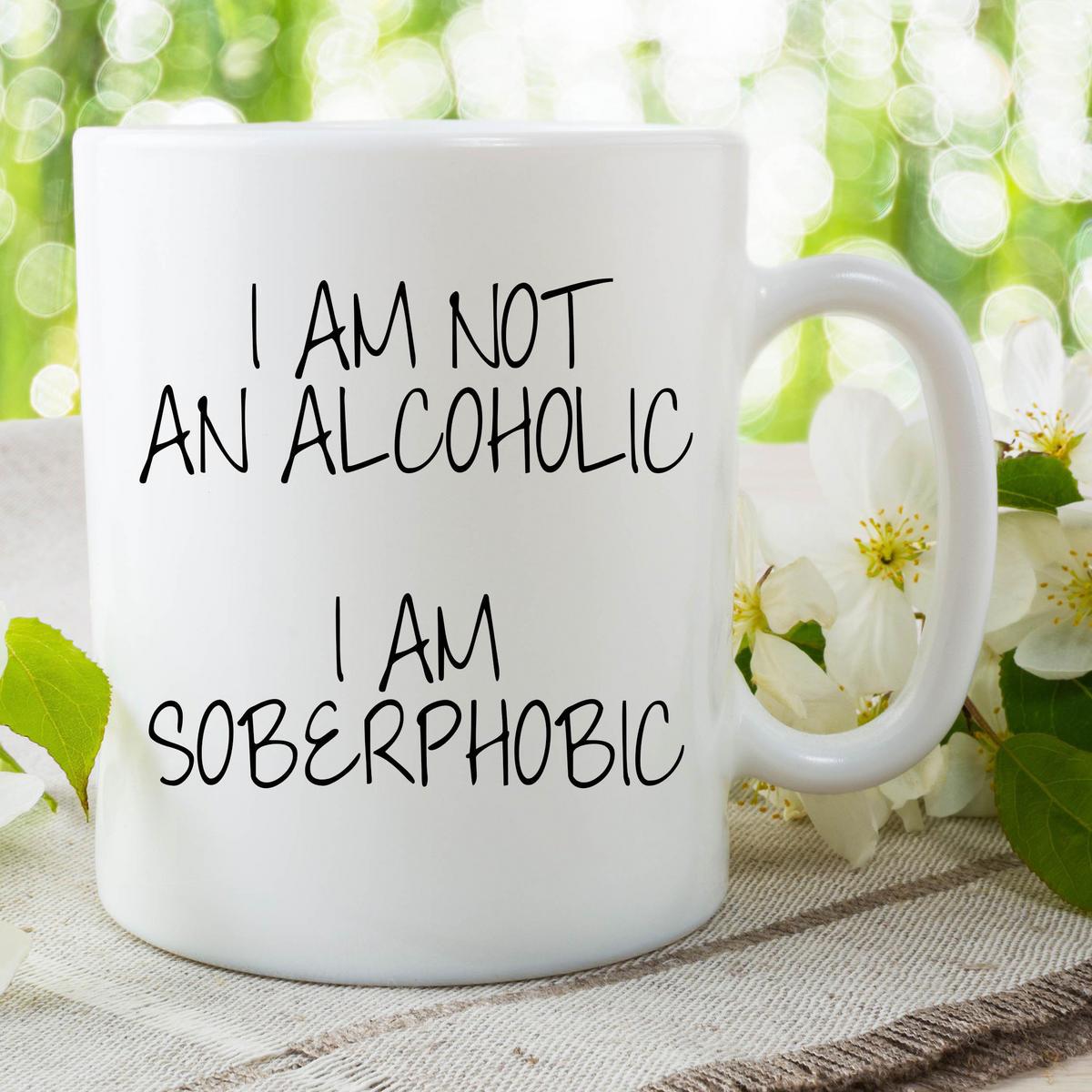 Funny Novelty Mugs I Am Not An Alcoholic I Am Soberphobic Friend Gifts WSDMUG653