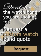 Dont see the watch band you are looking for? Request a custom watch band quote