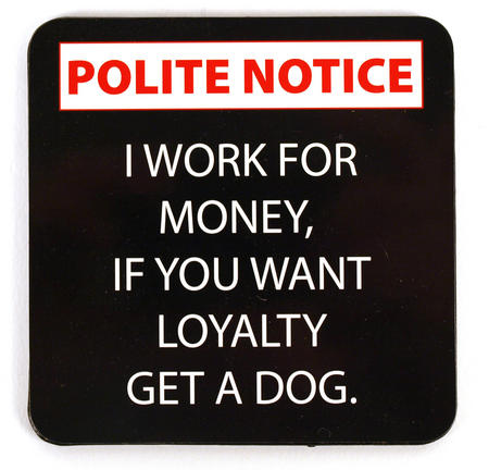 Polite Notice Coaster  'I Work For Money. If You Want Loyalty Get A Dog.'