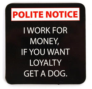 Polite Notice Coaster  'I Work For Money. If You Want Loyalty Get A Dog.' Thumbnail 1