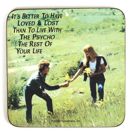 Cool Coaster 'It's Better To Have Loved And Lost Than Spend The Rest Of Your Life With A Psycho'