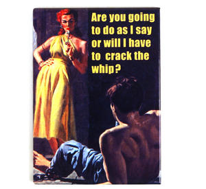 Are You Going To Do As I Say Or Will I Have To Crack The Whip?  Fridge Magnet Thumbnail 1
