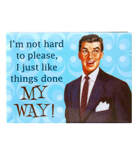 Fridge Magnet - I'm Not Hard To Please I Just Want Things Done My Way