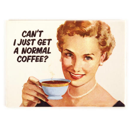 Fridge Magnet - 'Can't I Get A Normal Coffee Around Here?'
