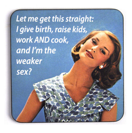 Cool Coaster - I Give Birth, Raise Kids, Work And Cook And I'm The Weaker Sex?