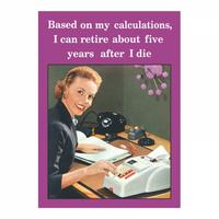 Based On My Calculations, I Can Retire About Five Years After I Die Fridge Magnet