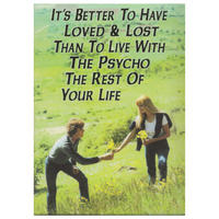 """It's better to have loved & lost than to live with the psycho the rest of your life"" Fridge Magnet"