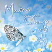 Mum You Gave Me Wings So I Could Fly Mother's Day Card