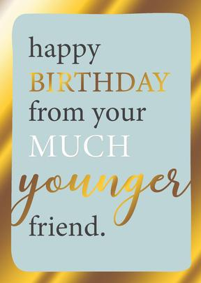 From Much Younger Friend Birthday Greeting Card