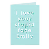 Personalised I Love Your Stupid Face Card Add Any Name - Personalise It!