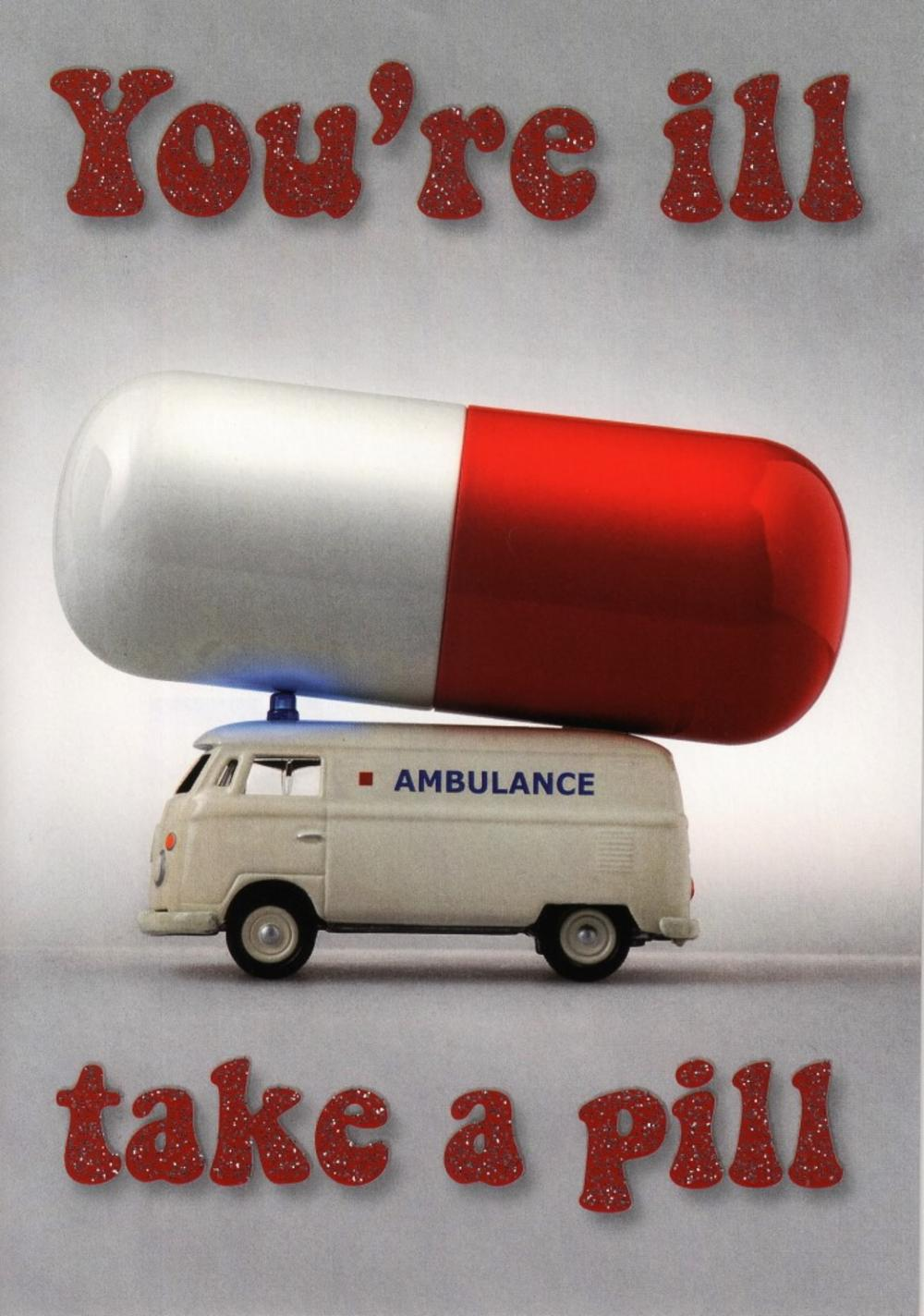 You're Ill Take A Pill Funny Get Well Greeting Card